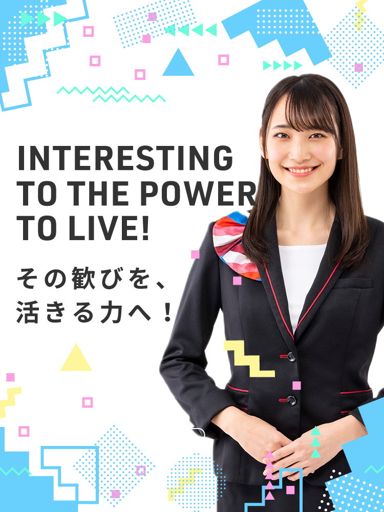 INTERESTING TO THE POWER TO LIVE! その歓びを、活きる力へ!